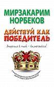 Мирзакарим Норбеков - Действуй как победитель