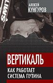 Алексей Кунгуров - Вертикаль. Как работает система Путина