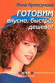 Инна Криксунова - Готовим вкусно, быстро, дешево!
