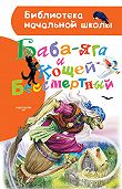 Народное творчество -Баба-яга и Кощей Бессмертный (сборник)