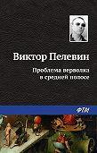 Виктор Пелевин - Проблема верволка в средней полосе