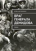Игорь Костюченко -Враг генерала Демидова. Роман