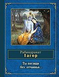 Рабиндранат Тагор -Ты погляди без отчаянья… (стихотворения)