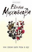 Евгения Михайлова - Как свежи были розы в аду