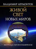 Владимир Лермонтов - Живой свет новых миров. Матрица пятого измерения