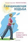 Анастасия Полетаева - Скандинавская ходьба. Секреты известного тренера