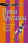 Ирина Хрусталева - Интимный ужин на чердаке