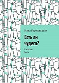 Нина Городничева -Есть ли чудеса? Рассказы. Быль
