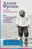 Аллан Фромм -Азбука для родителей. Как договориться с ребенком в любой ситуации