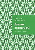 Александр Подмосковных -Католики ипротестанты. Том 1. Часть 1. Глава7
