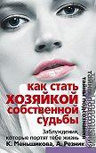 Ксения Меньшикова -Как стать Хозяйкой собственной судьбы. Заблуждения, которые портят тебе жизнь