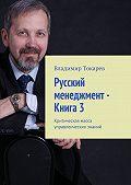 Владимир Токарев -Русский менеджмент – Книга3. Критическая масса управленческих знаний