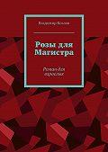 Владимир Козлов -Розы для Магистра. Роман для взрослых