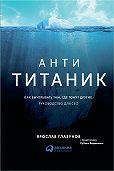 Ярослав Глазунов -Анти-Титаник: Как выигрывать там, где тонут другие. Руководство для CEO