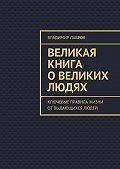 Владимир Лавров -Великая книга овеликих людях. Ключевые правила жизни от выдающихся людей