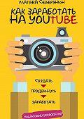 Матвей Северянин -Как заработать на YouTube. Пошаговое руководство