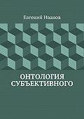 Евгений Иванов - Онтология субъективного