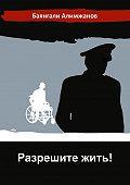 Баянгали Алимжанов -Разрешите жить!