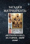 Димитрий Чураков -Загадки матриархата: Антропогенез, история, миф: монография