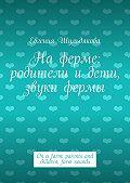 Евгения Шульдякова - Наферме: родители идети, звуки фермы. On afarm: parents and children, farm sounds