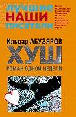 Ильдар Абузяров -ХУШ. Роман одной недели