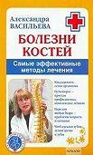Александра Васильева -Болезни костей. Самые эффективные методы лечения