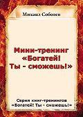 Михаил Соболев -Мини-тренинг «Богатей! Ты – сможешь!»