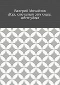 Валерий Михайлов -Всех, кто купит эту книгу, ждет удача