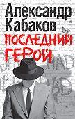 Александр Кабаков -Последний герой