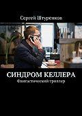 Сергей Штуренков -Синдром Келлера. Фантастический триллер