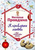 Наталия Правдина -Я привлекаю любовь. Новый эффективный метод создания гармоничной и радостной жизни для себя и своих близких