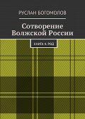 Руслан Богомолов -Сотворение Волжской России. Книга 4.РОД