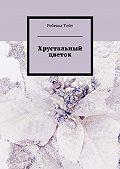 Ребекка Тейт - Хрустальный цветок