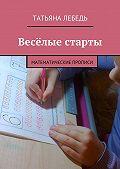 Татьяна Лебедь -Весёлые старты. Математические прописи