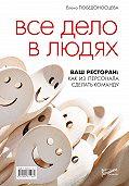 Елена Борисовна Победоносцева -Все дело в людях. Ваш ресторан: как из персонала сделать команду