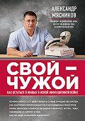 Александр Мясников -Свой-чужой. Как остаться в живых в новой инфекционной войне