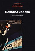 Григорий Башкиров -Роковая сделка