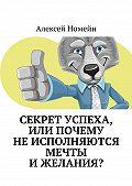 Алексей Номейн -Секрет успеха, илиПочему неисполняются мечты ижелания?