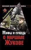 Алексей Исаев - Мифы и правда о маршале Жукове