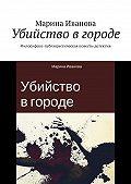 Марина Иванова -Убийство в городе. Философско-публицистическая повесть-детектив