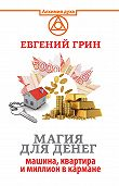 Евгений Грин -Магия для денег: машина, квартира и миллион в кармане