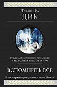 Филип Дик - Вспомнить всё (сборник)