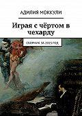 Адилия Моккули - Играя с чёртом в чехарду. Сборник за 2015 год