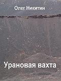 Олег Никитин -Урановая вахта