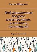 Евгений Шуремов -Информационные ресурсы: классификация, источники, поставщики. Коротко оглавном
