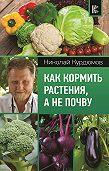 Николай Курдюмов -Как кормить растения, а не почву