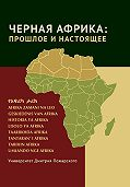 Коллектив авторов -Черная Африка: прошлое и настоящее. Учебное пособие по Новой и Новейшей истории Тропической и Южной Африки