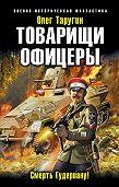 Олег Таругин -Товарищи офицеры. Смерть Гудериану!
