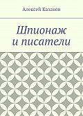 Алексей Казаков - Шпионаж и писатели