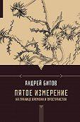 Андрей Битов -Пятое измерение. На границе времени и пространства (сборник)